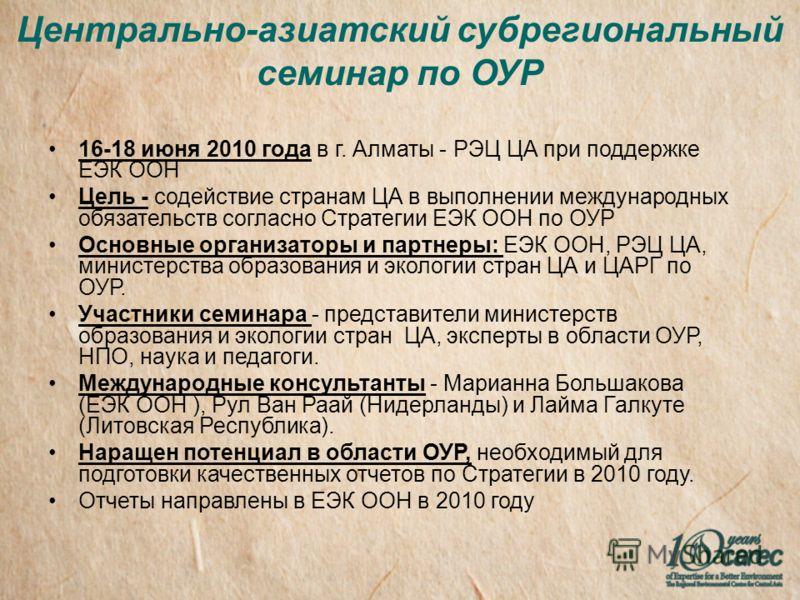 Центрально-азиатский субрегиональный семинар по ОУР 16-18 июня 2010 года в г. Алматы - РЭЦ ЦА при поддержке ЕЭК ООН Цель - содействие странам ЦА в выполнении международных обязательств согласно Стратегии ЕЭК ООН по ОУР Основные организаторы и партнер