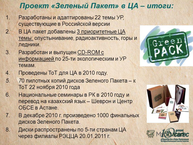 Проект «Зеленый Пакет» в ЦА – итоги: 1.Разработаны и адаптированы 22 темы УР, существующие в Российской версии 2.В ЦА пакет добавлены 3 приоритетные ЦА темы: опустынивание, радиоактивность, горы и ледники. 3.Разработан и выпущен CD-ROM с информацией