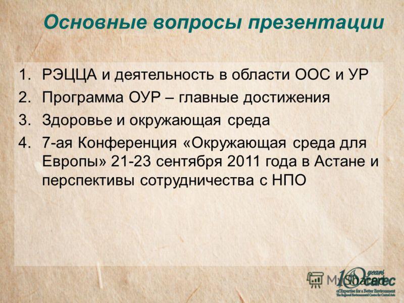 Основные вопросы презентации 1.РЭЦЦА и деятельность в области ООС и УР 2.Программа ОУР – главные достижения 3.Здоровье и окружающая среда 4.7-ая Конференция «Окружающая среда для Европы» 21-23 сентября 2011 года в Астане и перспективы сотрудничества