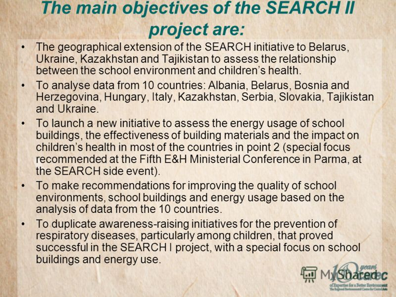 The main objectives of the SEARCH II project are: The geographical extension of the SEARCH initiative to Belarus, Ukraine, Kazakhstan and Tajikistan to assess the relationship between the school environment and childrens health. To analyse data from