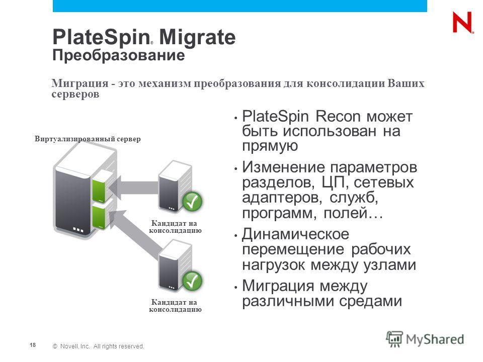 © Novell, Inc. All rights reserved. 18 Миграция - это механизм преобразования для консолидации Ваших серверов Виртуализированный сервер Кандидат на консолидацию Кандидат на консолидацию PlateSpin ® Migrate Преобразование PlateSpin Recon может быть ис