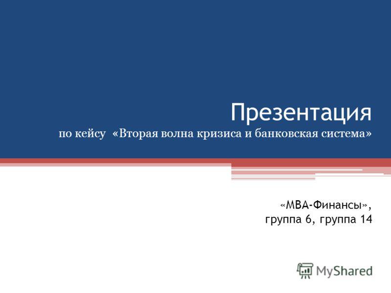 Презентация по кейсу «Вторая волна кризиса и банковская система» «МВА-Финансы», группа 6, группа 14