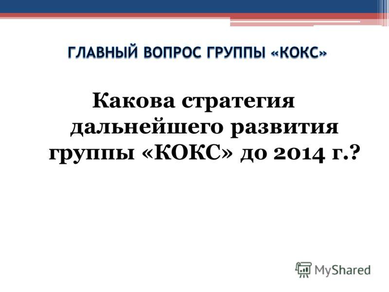 Какова стратегия дальнейшего развития группы «КОКС» до 2014 г.?