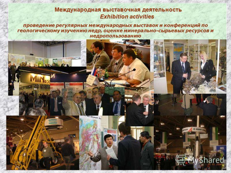 Международная выставочная деятельность Exhibition activities Exhibition activities проведение регулярных международных выставок и конференций по геологическому изучению недр, оценке минерально-сырьевых ресурсов и недропользованию