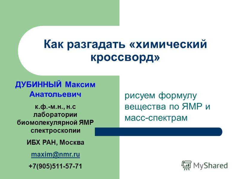 рисуем формулу вещества по ЯМР и масс-спектрам Как разгадать «химический кроссворд» ДУБИННЫЙ Максим Анатольевич к.ф.-м.н., н.с лаборатории биомолекулярной ЯМР спектроскопии ИБХ РАН, Москва maxim@nmr.ru +7(905)511-57-71
