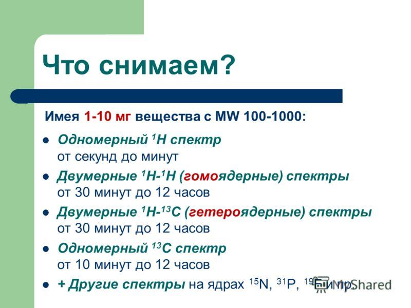 Что снимаем? Одномерный 1 Н спектр от секунд до минут Двумерные 1 Н- 1 Н (гомоядерные) спектры от 30 минут до 12 часов Двумерные 1 Н- 13 С (гетероядерные) спектры от 30 минут до 12 часов Одномерный 13 С спектр от 10 минут до 12 часов + Другие спектры