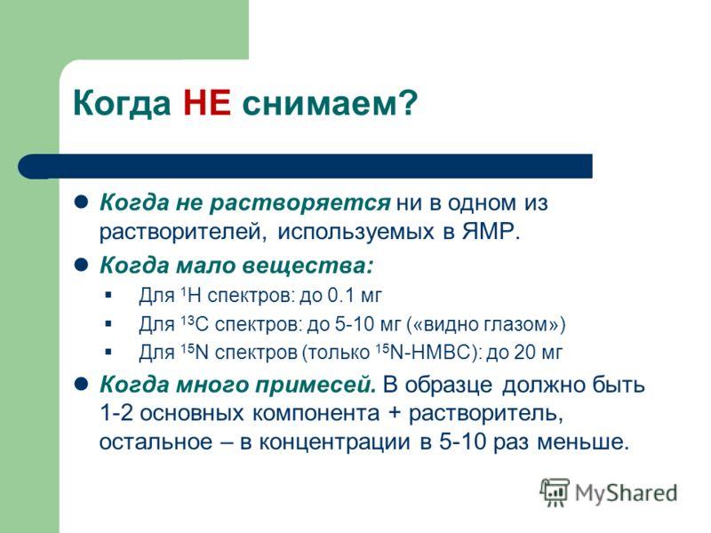 Когда НЕ снимаем? Когда не растворяется ни в одном из растворителей, используемых в ЯМР. Когда мало вещества: Для 1 H спектров: до 0.1 мг Для 13 С спектров: до 5-10 мг («видно глазом») Для 15 N спектров (только 15 N-HMBC): до 20 мг Когда много примес