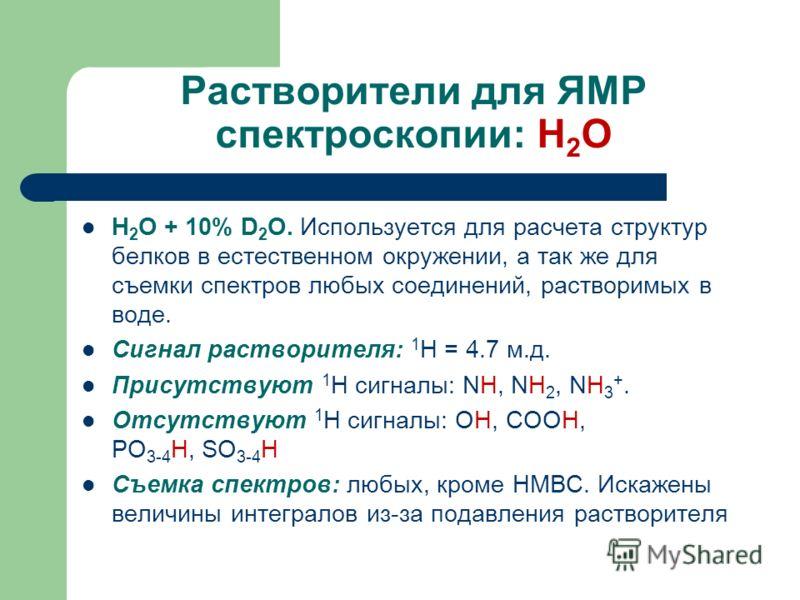 Растворители для ЯМР спектроскопии: H 2 O H 2 O + 10% D 2 O. Используется для расчета структур белков в естественном окружении, а так же для съемки спектров любых соединений, растворимых в воде. Сигнал растворителя: 1 H = 4.7 м.д. Присутствуют 1 H си