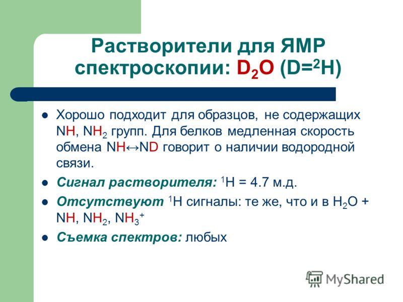 Растворители для ЯМР спектроскопии: D 2 O (D= 2 H) Хорошо подходит для образцов, не содержащих NH, NH 2 групп. Для белков медленная скорость обмена NHND говорит о наличии водородной связи. Сигнал растворителя: 1 H = 4.7 м.д. Отсутствуют 1 H сигналы:
