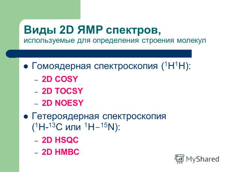 Виды 2D ЯМР спектров, используемые для определения строения молекул Гомоядерная спектроскопия ( 1 H  1 H): – 2D COSY – 2D TOCSY – 2D NOESY Гетероядерная спектроскопия ( 1 H-  13 C или 1 H - 15 N): – 2D HSQC – 2D HMBC