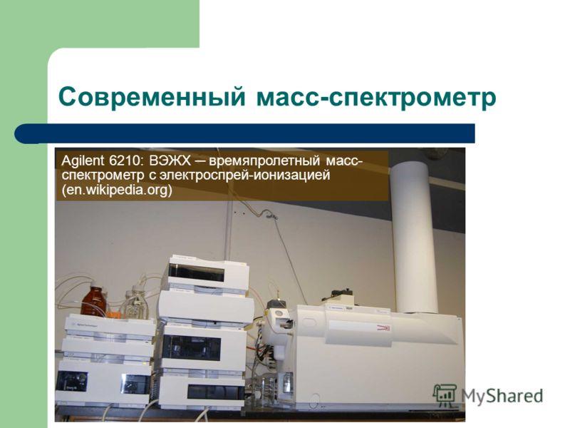 Современный масс-спектрометр Agilent 6210: ВЭЖХ времяпролетный масс- спектрометр с электроспрей-ионизацией (en.wikipedia.org)