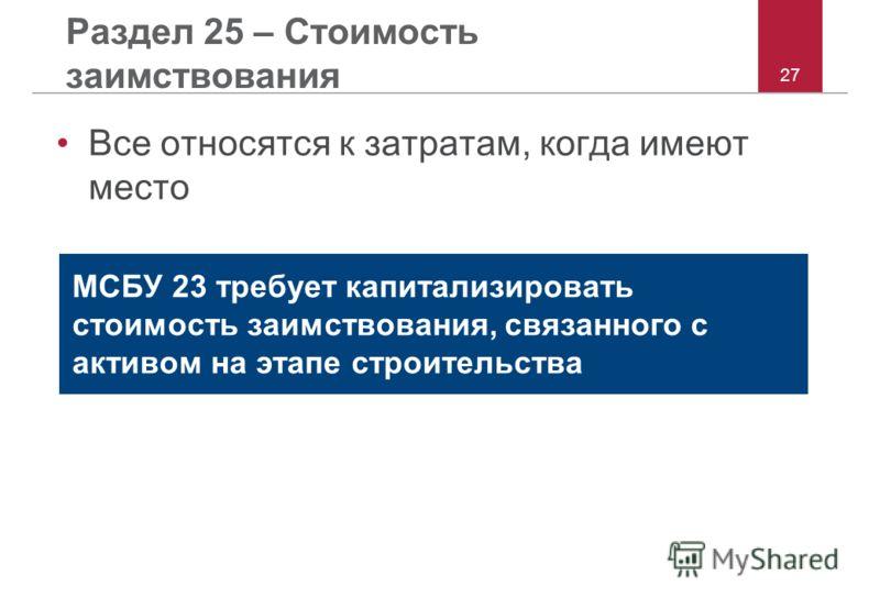 27 Раздел 25 – Стоимость заимствования Все относятся к затратам, когда имеют место МСБУ 23 требует капитализировать стоимость заимствования, связанного с активом на этапе строительства