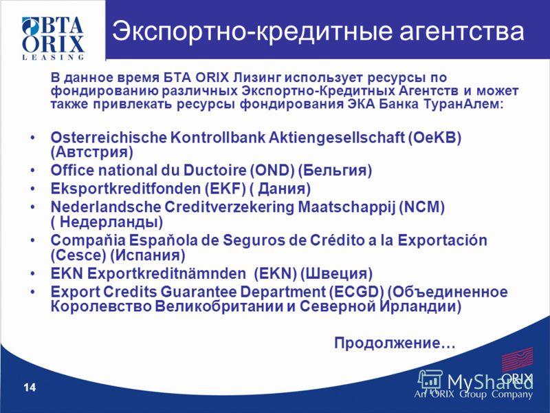 14 В данное время БТА ORIX Лизинг использует ресурсы по фондированию различных Экспортно-Кредитных Агентств и может также привлекать ресурсы фондирования ЭКА Банка ТуранАлем: Osterreichische Kontrollbank Aktiengesellschaft (OeKB) (Автстрия) Office na