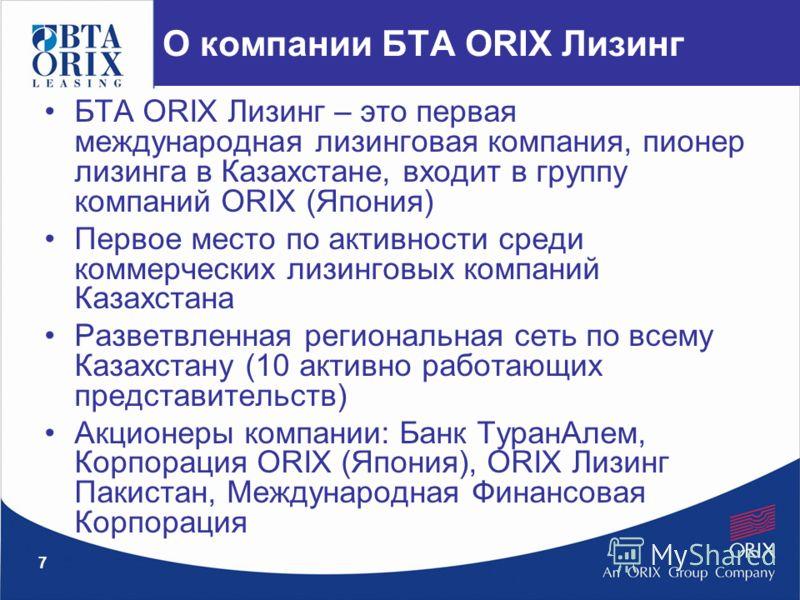 7 О компании БТА ORIX Лизинг БТА ORIX Лизинг – это первая международная лизинговая компания, пионер лизинга в Казахстане, входит в группу компаний ORIX (Япония) Первое место по активности среди коммерческих лизинговых компаний Казахстана Разветвленна