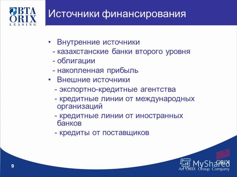 9 Внутренние источники - казахстанские банки второго уровня - облигации - накопленная прибыль Внешние источники - экспортно-кредитные агентства - кредитные линии от международных организаций - кредитные линии от иностранных банков - кредиты от постав