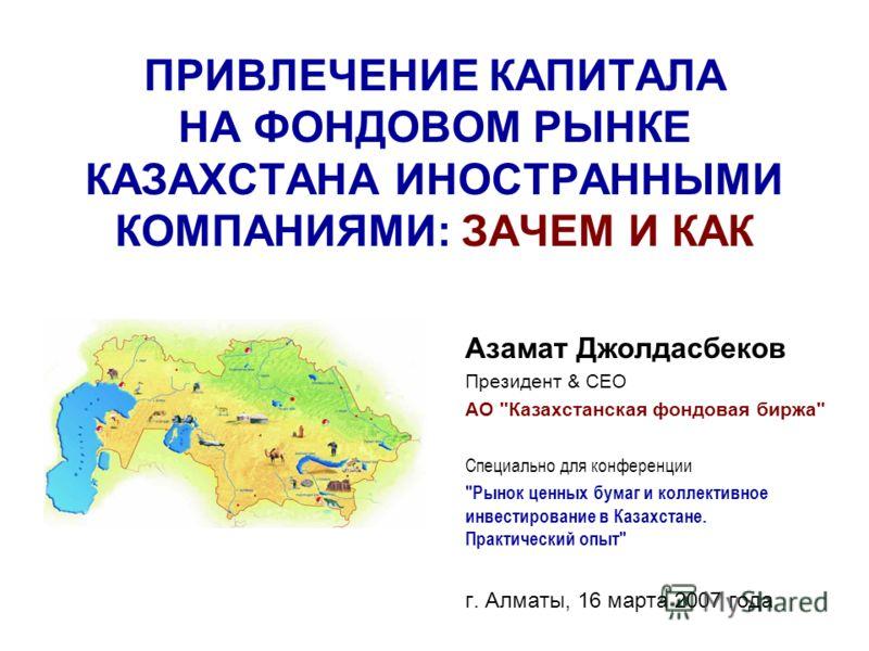 ПРИВЛЕЧЕНИЕ КАПИТАЛА НА ФОНДОВОМ РЫНКЕ КАЗАХСТАНА ИНОСТРАННЫМИ КОМПАНИЯМИ: ЗАЧЕМ И КАК Азамат Джолдасбеков Президент & СЕО АО