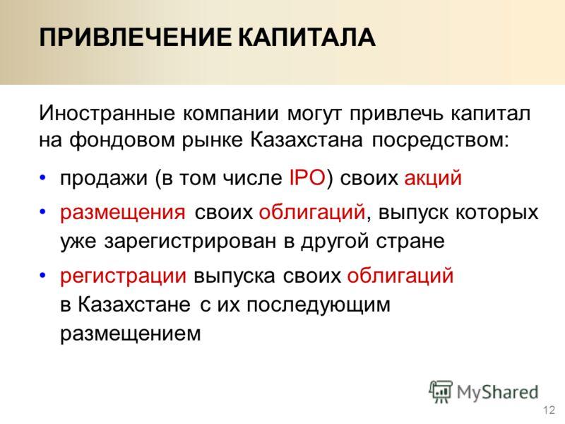 12 ПРИВЛЕЧЕНИЕ КАПИТАЛА Иностранные компании могут привлечь капитал на фондовом рынке Казахстана посредством: продажи (в том числе IPO) своих акций размещения своих облигаций, выпуск которых уже зарегистрирован в другой стране регистрации выпуска сво