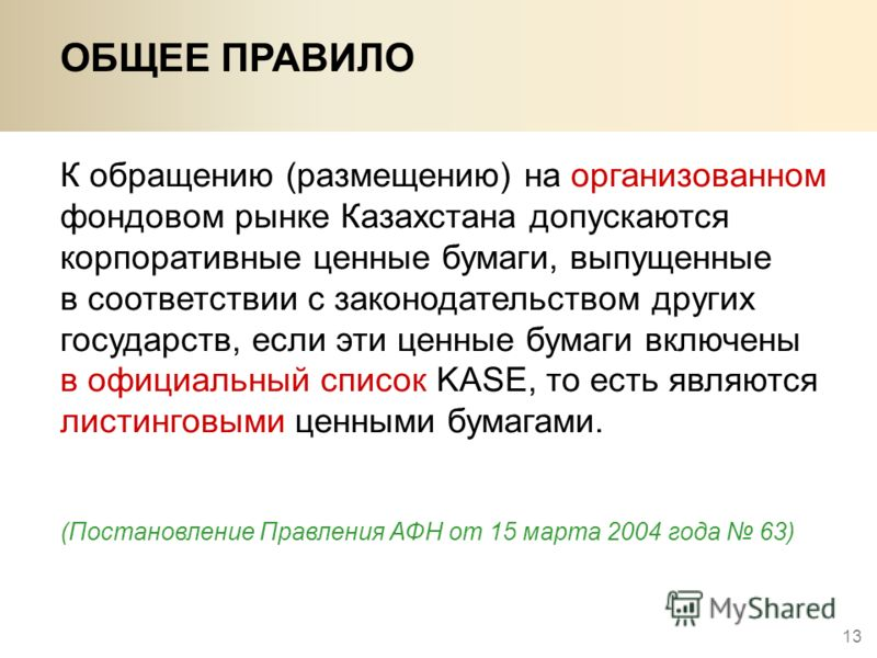 13 ОБЩЕЕ ПРАВИЛО К обращению (размещению) на организованном фондовом рынке Казахстана допускаются корпоративные ценные бумаги, выпущенные в соответствии с законодательством других государств, если эти ценные бумаги включены в официальный список KASE,