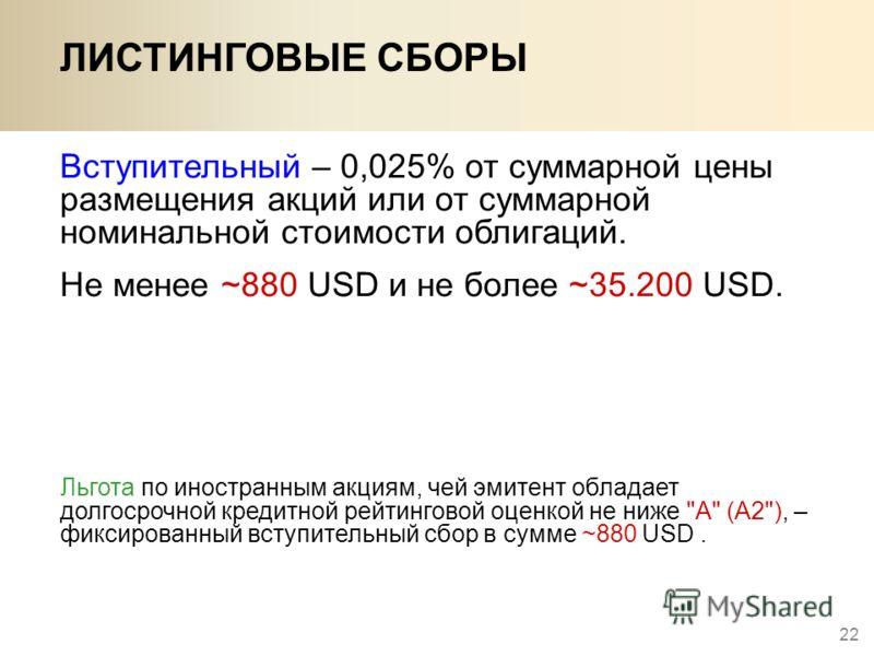 22 Вступительный – 0,025% от суммарной цены размещения акций или от суммарной номинальной стоимости облигаций. Не менее ~880 USD и не более ~35.200 USD. Льгота по иностранным акциям, чей эмитент обладает долгосрочной кредитной рейтинговой оценкой не