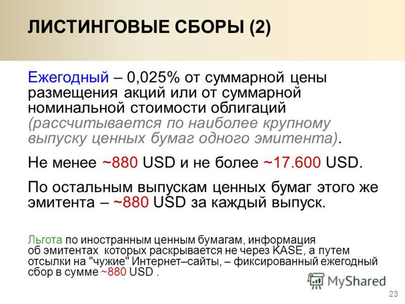 23 Ежегодный – 0,025% от суммарной цены размещения акций или от суммарной номинальной стоимости облигаций (рассчитывается по наиболее крупному выпуску ценных бумаг одного эмитента). Не менее ~880 USD и не более ~17.600 USD. По остальным выпускам ценн