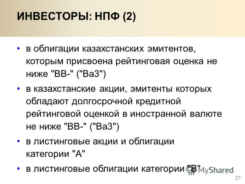 27 ИНВЕСТОРЫ: НПФ (2) в облигации казахстанских эмитентов, которым присвоена рейтинговая оценка не ниже