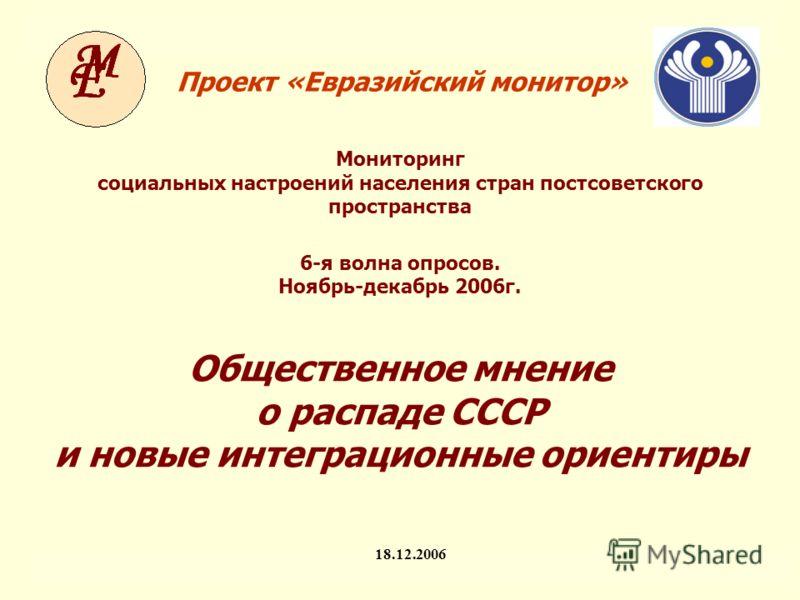 Мониторинг социальных настроений населения стран постсоветского пространства ЕМ-VI. Предварительные результаты 1 Проект «Евразийский монитор» 18.12.2006 Мониторинг социальных настроений населения стран постсоветского пространства 6-я волна опросов. Н