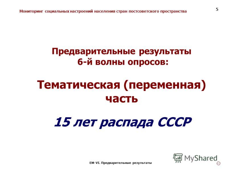 Мониторинг социальных настроений населения стран постсоветского пространства ЕМ-VI. Предварительные результаты 5 Предварительные результаты 6-й волны опросов: Тематическая (переменная) часть 15 лет распада СССР