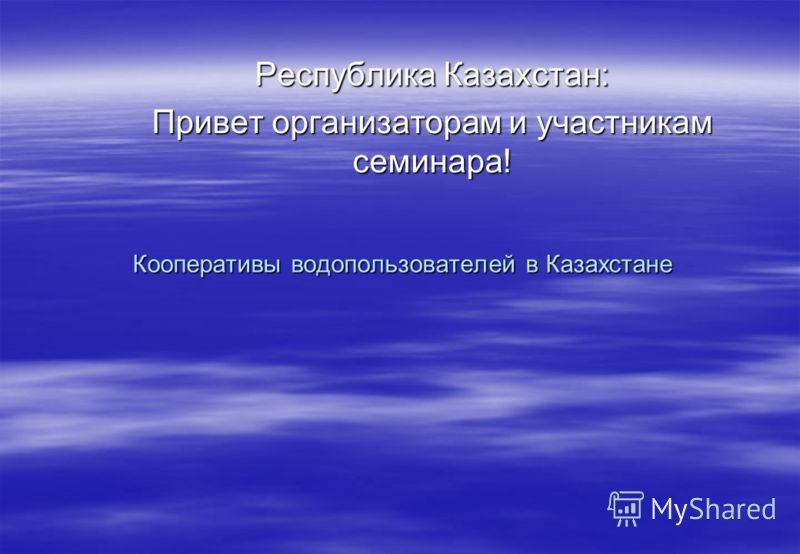 Кооперативы водопользователей в Казахстане Республика Казахстан: Привет организаторам и участникам семинара!