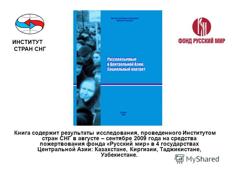 Книга содержит результаты исследования, проведенного Институтом стран СНГ в августе – сентябре 2009 года на средства пожертвования фонда «Русский мир» в 4 государствах Центральной Азии: Казахстане, Киргизии, Таджикистане, Узбекистане. ИНСТИТУТ СТРАН