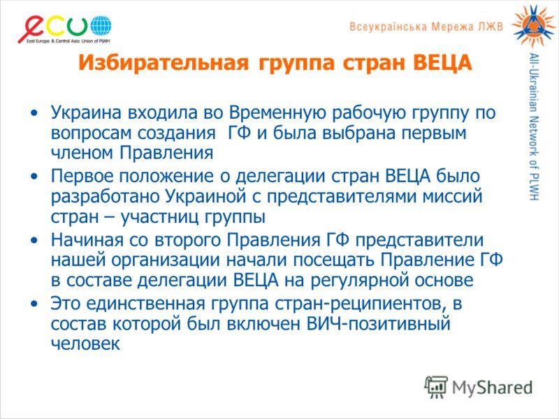 Избирательная группа стран ВЕЦА Украина входила во Временную рабочую группу по вопросам создания ГФ и была выбрана первым членом Правления Первое положение о делегации стран ВЕЦА было разработано Украиной с представителями миссий стран – участниц гру