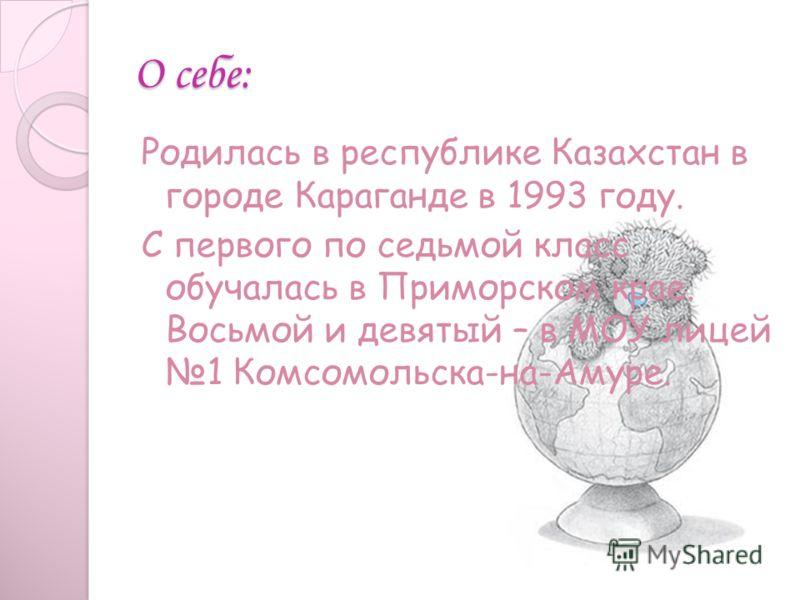 О себе: Родилась в республике Казахстан в городе Караганде в 1993 году. С первого по седьмой класс обучалась в Приморском крае. Восьмой и девятый – в МОУ лицей 1 Комсомольска-на-Амуре.