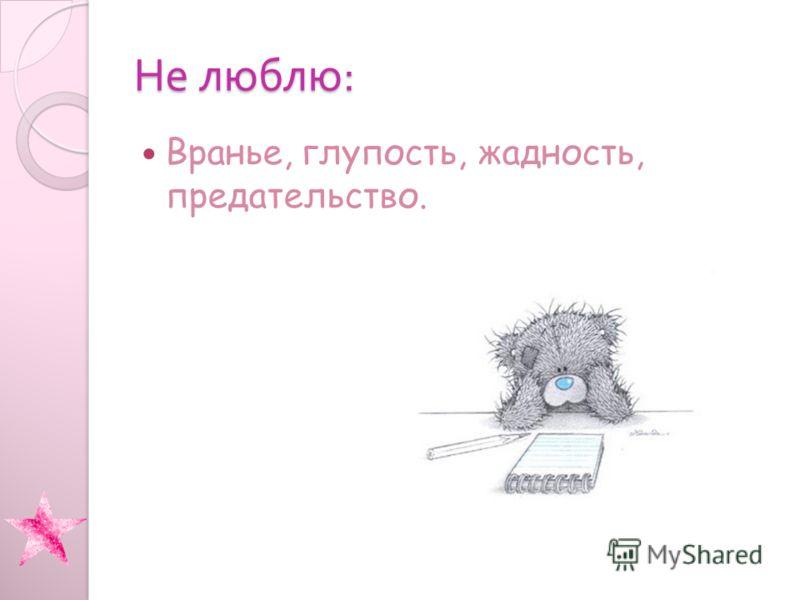 Не люблю : Вранье, глупость, жадность, предательство.