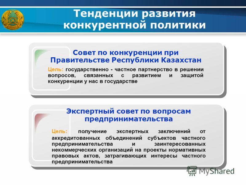 Тенденции развития конкурентной политики Совет по конкуренции при Правительстве Республики Казахстан Цель: государственно - частное партнерство в решении вопросов, связанных с развитием и защитой конкуренции у нас в государстве Экспертный совет по во