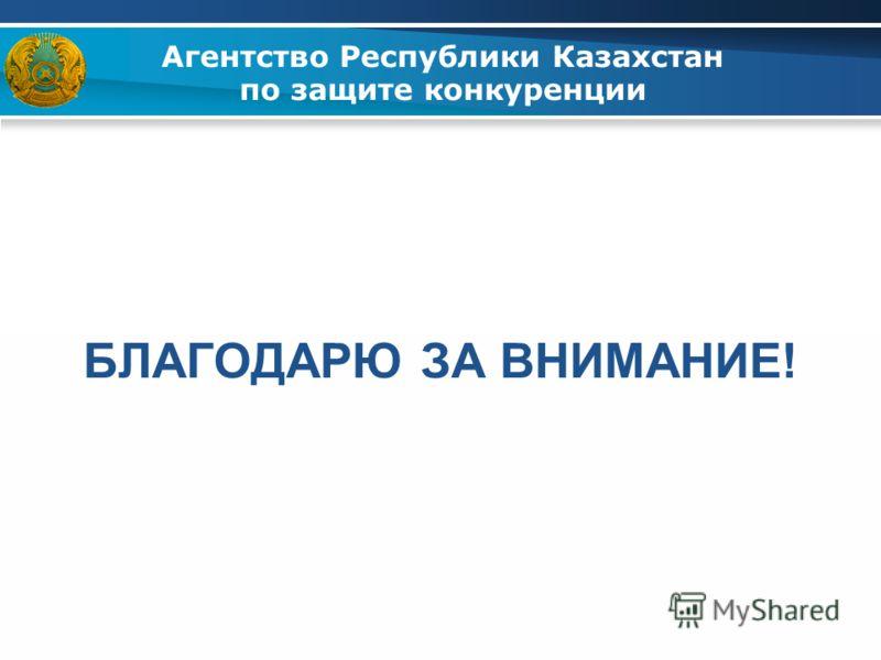 БЛАГОДАРЮ ЗА ВНИМАНИЕ! Агентство Республики Казахстан по защите конкуренции