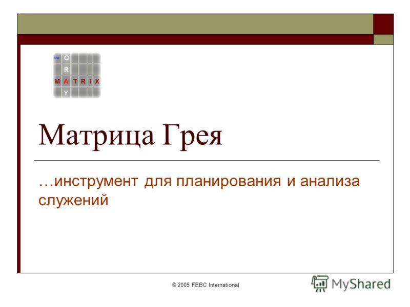 © 2005 FEBC International Матрица Грея …инструмент для планирования и анализа служений