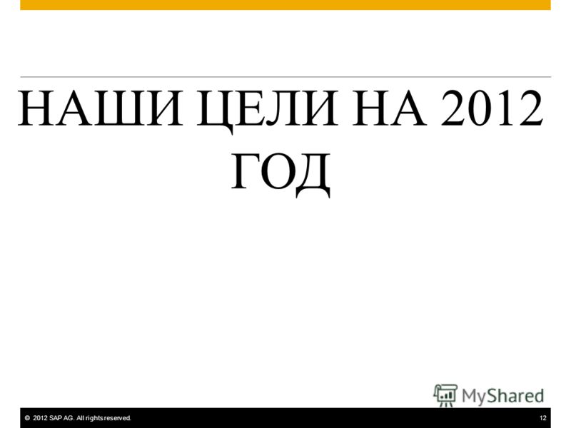 ©2012 SAP AG. All rights reserved.12 НАШИ ЦЕЛИ НА 2012 ГОД