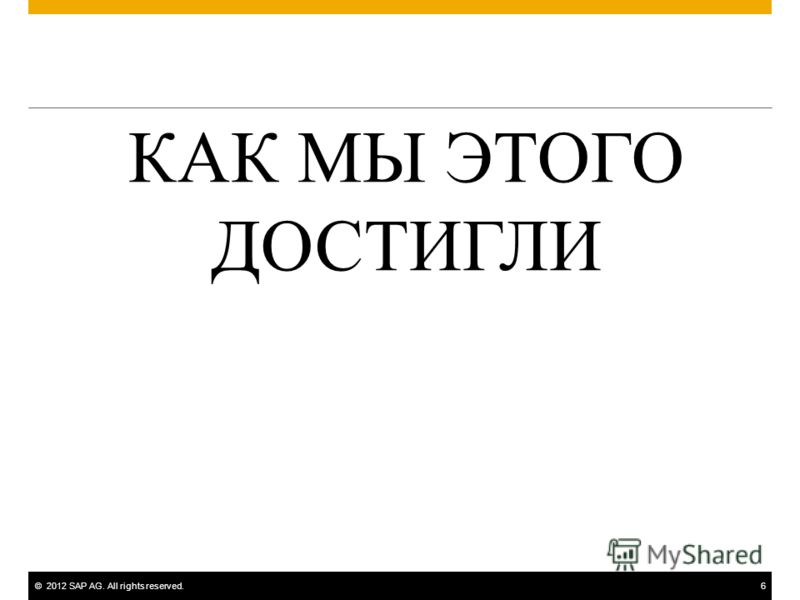 ©2012 SAP AG. All rights reserved.6 КАК МЫ ЭТОГО ДОСТИГЛИ
