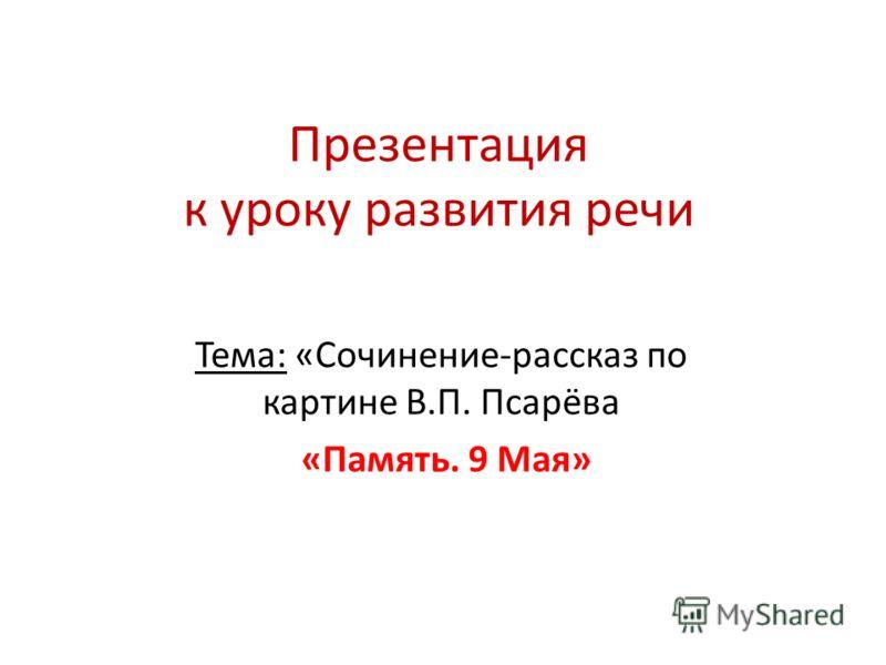 Презентация к уроку развития речи Тема: «Сочинение-рассказ по картине В.П. Псарёва «Память. 9 Мая»