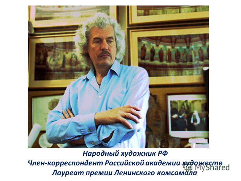 Народный художник РФ Член-корреспондент Российской академии художеств Лауреат премии Ленинского комсомола