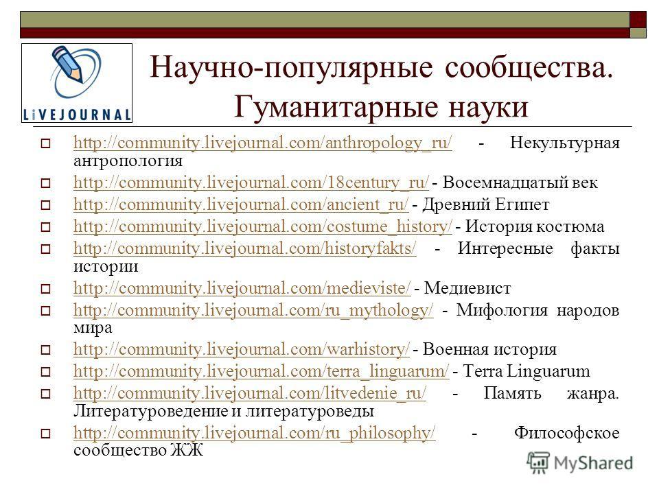 Научно-популярные сообщества. Гуманитарные науки http://community.livejournal.com/anthropology_ru/ - Некультурная антропология http://community.livejournal.com/anthropology_ru/ http://community.livejournal.com/18century_ru/ - Восемнадцатый век http:/
