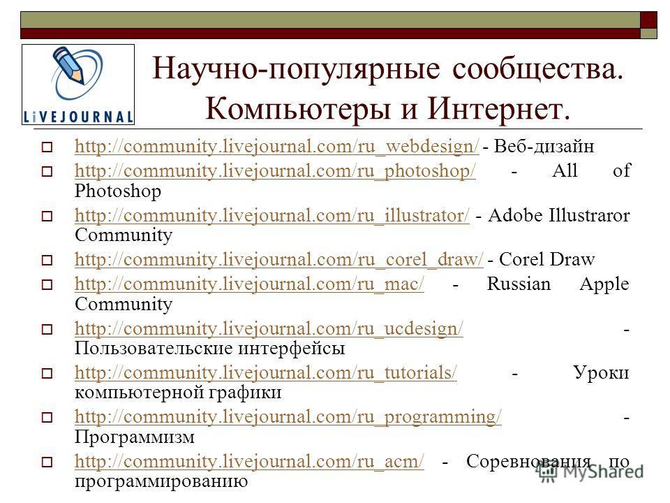 Научно-популярные сообщества. Компьютеры и Интернет. http://community.livejournal.com/ru_webdesign/ - Веб-дизайн http://community.livejournal.com/ru_webdesign/ http://community.livejournal.com/ru_photoshop/ - All of Photoshop http://community.livejou