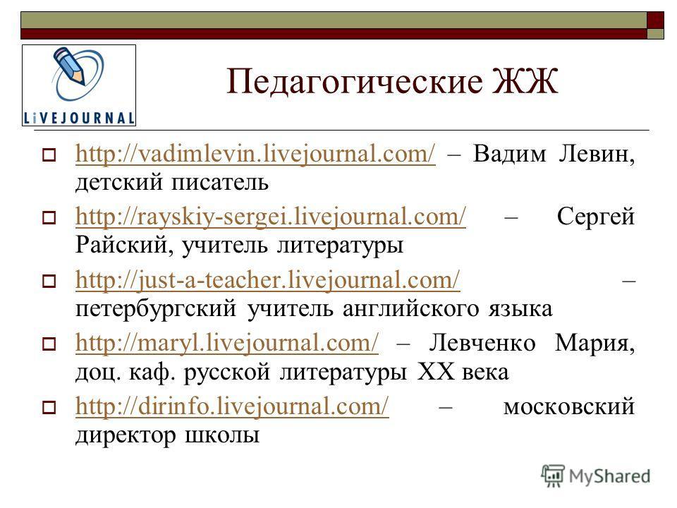 Педагогические ЖЖ http://vadimlevin.livejournal.com/ – Вадим Левин, детский писатель http://vadimlevin.livejournal.com/ http://rayskiy-sergei.livejournal.com/ – Сергей Райский, учитель литературы http://rayskiy-sergei.livejournal.com/ http://just-a-t
