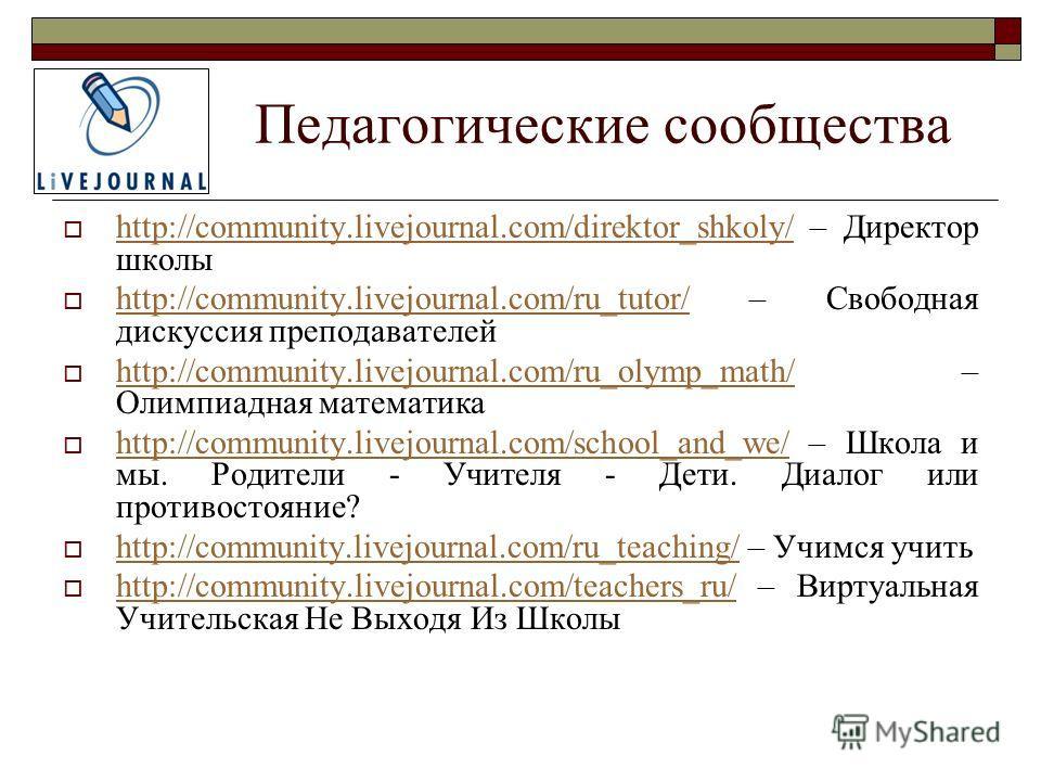 Педагогические сообщества http://community.livejournal.com/direktor_shkoly/ – Директор школы http://community.livejournal.com/direktor_shkoly/ http://community.livejournal.com/ru_tutor/ – Свободная дискуссия преподавателей http://community.livejourna