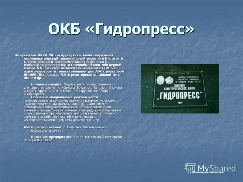 ОКБ «Гидропресс» По проектам ФГУП ОКБ «Гидропресс» были сооружены: исследовательский тяжеловодный реактор в Институте теоретической и экспериментальной физики (г. Москва); парогенератор и теплообменники для первой в мире АЭС; реактор на быстрых нейтр