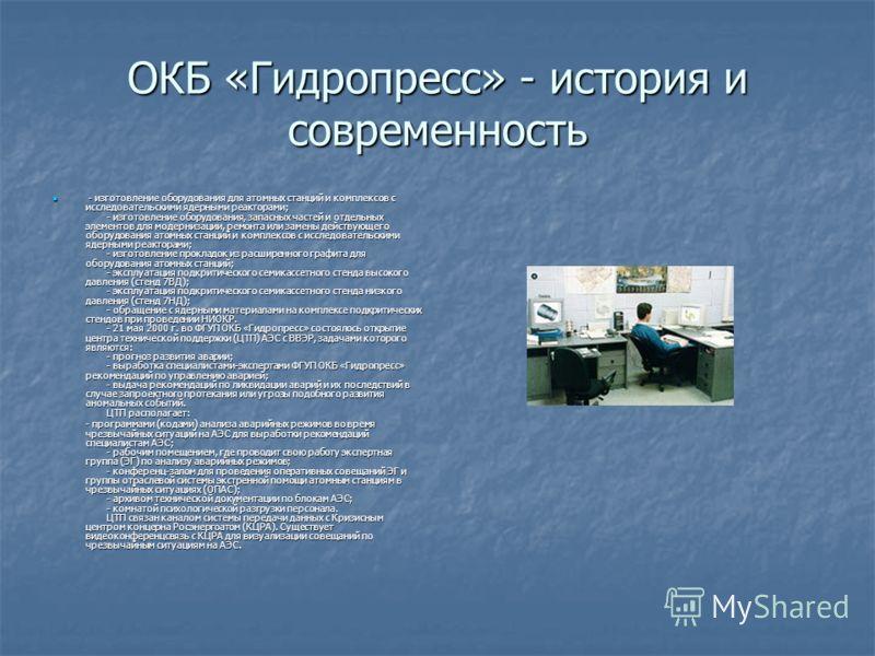 ОКБ «Гидропресс» - история и современность - изготовление оборудования для атомных станций и комплексов с исследовательскими ядерными реакторами; - изготовление оборудования, запасных частей и отдельных элементов для модернизации, ремонта или замены