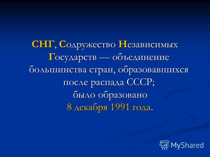 СНГ, Содружество Независимых Государств объединение большинства стран, образовавшихся после распада СССР; было образовано 8 декабря 1991 года.