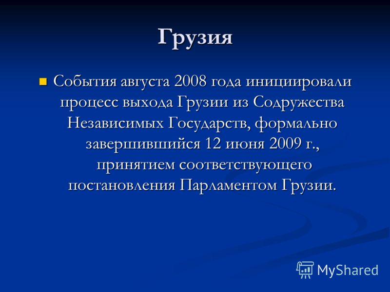 Грузия События августа 2008 года инициировали процесс выхода Грузии из Содружества Независимых Государств, формально завершившийся 12 июня 2009 г., принятием соответствующего постановления Парламентом Грузии. События августа 2008 года инициировали пр