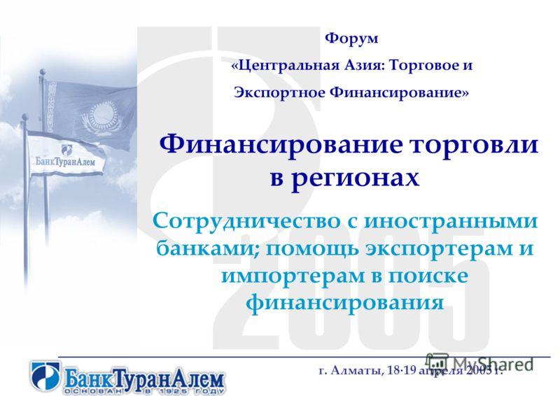 Финансирование торговли в регионах Сотрудничество с иностранными банками; помощь экспортерам и импортерам в поиске финансирования г. Алматы, 18·19 апреля 2005 г. Форум «Центральная Азия: Торговое и Экспортное Финансирование»