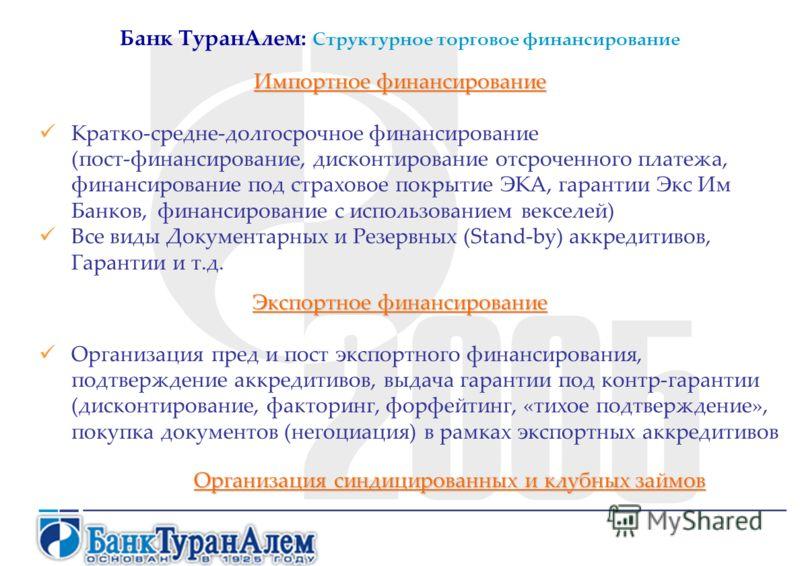 Банк ТуранАлем: Структурное торговое финансирование Импортное финансирование Кратко-средне-долгосрочное финансирование (пост-финансирование, дисконтирование отсроченного платежа, финансирование под страховое покрытие ЭКА, гарантии Экс Им Банков, фина