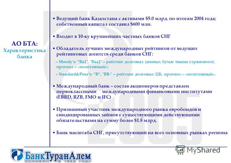 АО БТА: Характеристика банка Ведущий банк Казахстана с активами $5.0 млрд. по итогам 2004 года; собственный капитал составил $600 млн. Входит в 10-ку крупнейших частных банков СНГ Обладатель лучших международных рейтингов от ведущих рейтинговых агент